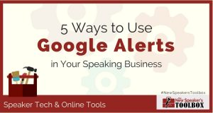 Five Ways to Use Google Alerts in Your Professional Speaking Business